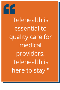 Telehealth is essential to quality care for medical providers. Telehealth is here to stay.